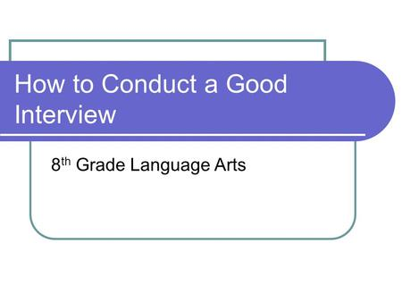 How to Conduct a Good Interview 8 th Grade Language Arts.