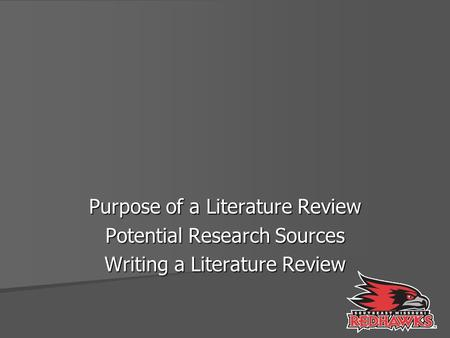 Purpose of a Literature Review Potential Research Sources Writing a Literature Review.