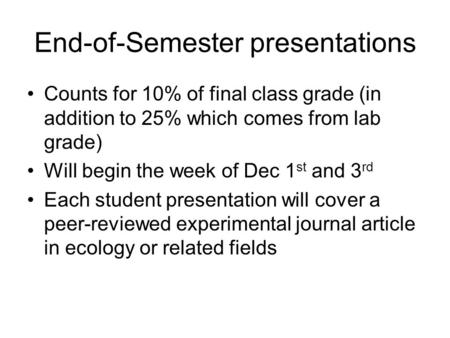 End-of-Semester presentations Counts for 10% of final class grade (in addition to 25% which comes from lab grade) Will begin the week of Dec 1 st and 3.