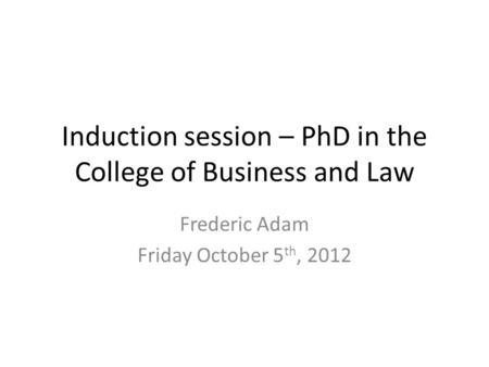 Induction session – PhD in the College of Business and Law Frederic Adam Friday October 5 th, 2012.