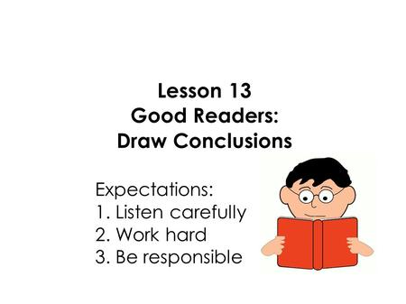 Lesson 13 Good Readers: Draw Conclusions Expectations: 1. Listen carefully 2. Work hard 3. Be responsible.