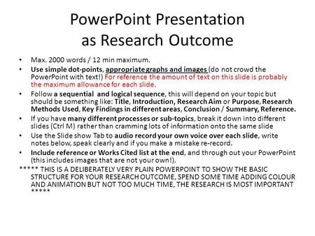 PowerPoint Presentation as Research Outcome Max. 2000 words / 12 min maximum. Use simple dot-points, appropriate graphs and images (do not crowd the PowerPoint.