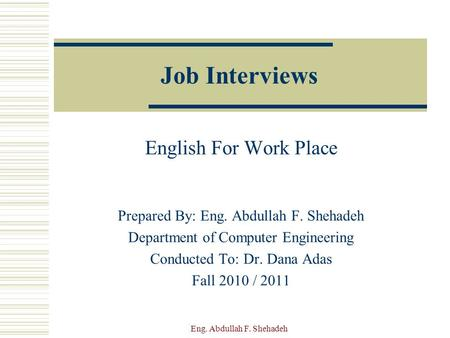 Job Interviews English For Work Place Prepared By: Eng. Abdullah F. Shehadeh Department of Computer Engineering Conducted To: Dr. Dana Adas Fall 2010.