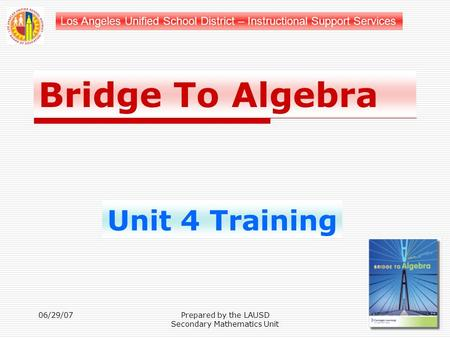 Los Angeles Unified School District – Instructional Support Services Bridge To Algebra Unit 4 Training 06/29/07Prepared by the LAUSD Secondary Mathematics.