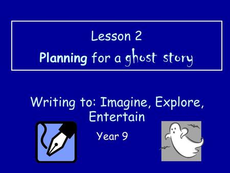 Lesson 2 Planning for a ghost story Writing to: Imagine, Explore, Entertain Year 9.