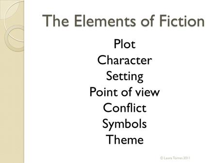 The Elements of Fiction Plot Character Setting Point of view Conflict Symbols Theme © Laura Torres 2011.