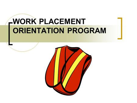 WORK PLACEMENT ORIENTATION PROGRAM. INTRODUCTION The benefits of work experience and structured workplace learning (SWL) What is a workplace? Why is the.