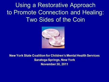 Using a Restorative Approach to Promote Connection and Healing: Two Sides of the Coin New York State Coalition for Children's Mental Health Services Saratoga.