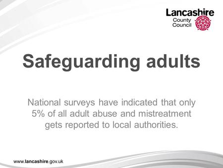 Safeguarding adults National surveys have indicated that only 5% of all adult abuse and mistreatment gets reported to local authorities.