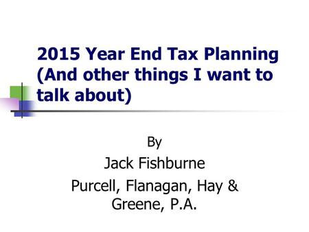 2015 Year End Tax Planning (And other things I want to talk about) By Jack Fishburne Purcell, Flanagan, Hay & Greene, P.A.