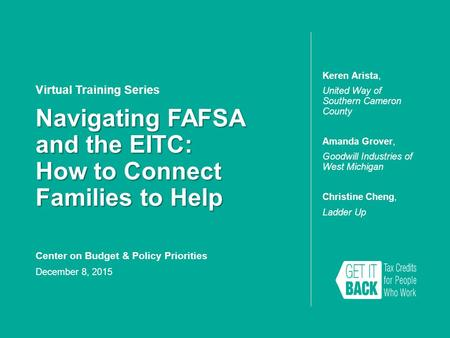 Navigating FAFSA and the EITC: How to Connect Families to Help Virtual Training Series Keren Arista, United Way of Southern Cameron County Amanda Grover,