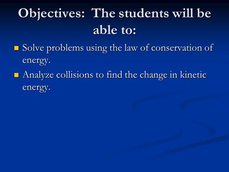 Objectives: The students will be able to: Solve problems using the law of conservation of energy. Solve problems using the law of conservation of energy.