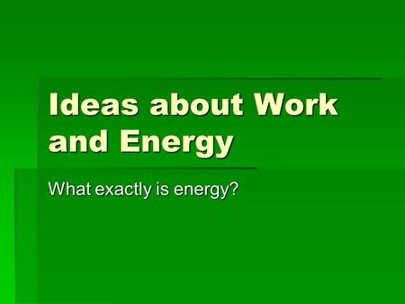 Ideas about Work and Energy What exactly is energy?