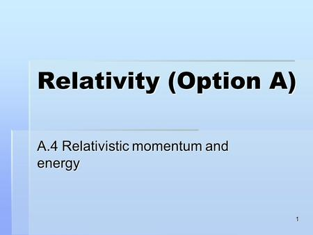 1 Relativity (Option A) A.4 Relativistic momentum and energy.