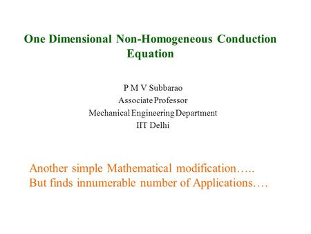 One Dimensional Non-Homogeneous Conduction Equation P M V Subbarao Associate Professor Mechanical Engineering Department IIT Delhi Another simple Mathematical.