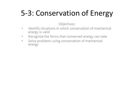 5-3: Conservation of Energy Objectives: Identify situations in which conservation of mechanical energy is valid Recognize the forms that conserved energy.
