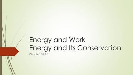 Energy and Work Energy and Its Conservation Chapters 10 & 11.