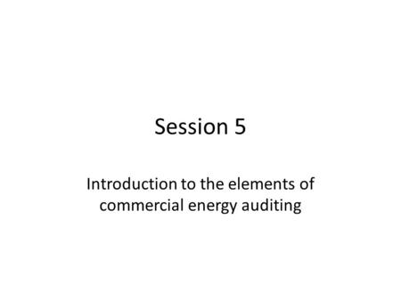 Session 5 Introduction to the elements of commercial energy auditing.