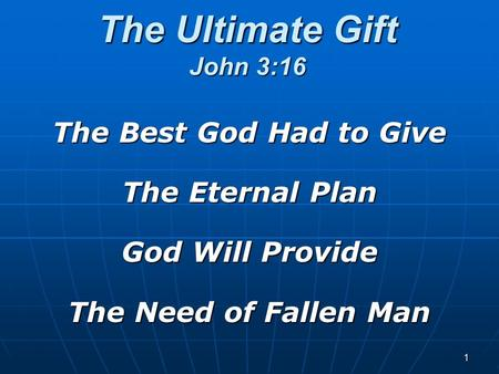 The Ultimate Gift John 3:16 The Best God Had to Give The Eternal Plan God Will Provide The Need of Fallen Man 1.