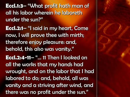 "Eccl.1:3 – ""What profit hath man of all his labor wherein he laboreth under the sun?"" Eccl.2:1 – ""I said in my heart, Come now, I will prove thee with."