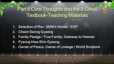 Part II Core Thoughts and the 8 Great Textbook-Teaching Materials 1.Selection of Rev. SMM's Words / EDP 2.Cheon Seong Gyeong 3.Family Pledge / True Family,
