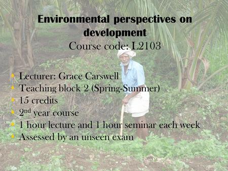 Environmental perspectives on development Course code: L2103  Lecturer: Grace Carswell  Teaching block 2 (Spring-Summer)  15 credits  2 nd year course.