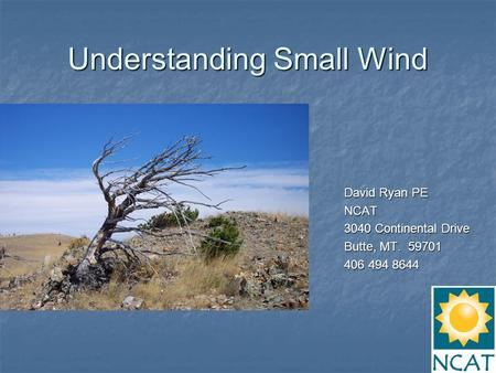 Understanding Small Wind David Ryan PE NCAT 3040 Continental Drive Butte, MT. 59701 406 494 8644.