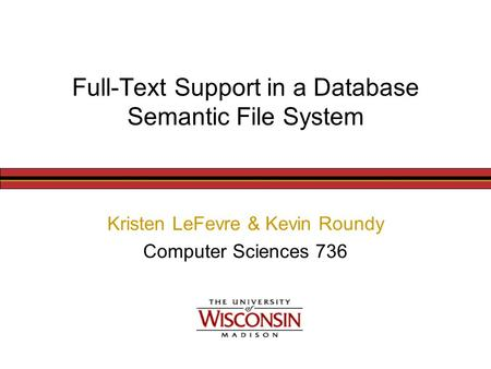 Full-Text Support in a Database Semantic File System Kristen LeFevre & Kevin Roundy Computer Sciences 736.