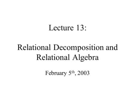 Lecture 13: Relational Decomposition and Relational Algebra February 5 th, 2003.