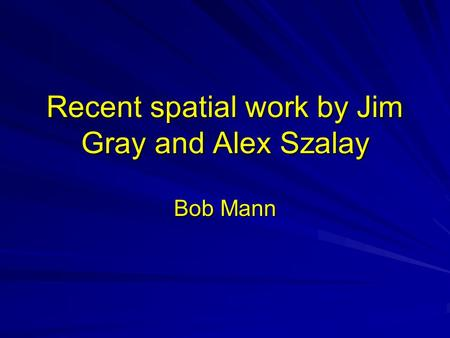 Recent spatial work by Jim Gray and Alex Szalay Bob Mann.