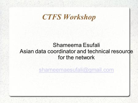 CTFS Workshop Shameema Esufali Asian data coordinator and technical resource for the network
