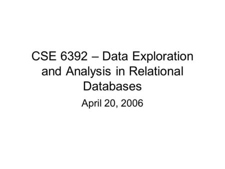 CSE 6392 – Data Exploration and Analysis in Relational Databases April 20, 2006.
