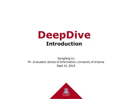 DeepDive Introduction Dongfang Xu Ph.D student, School of Information, University of Arizona Sept 10, 2015.