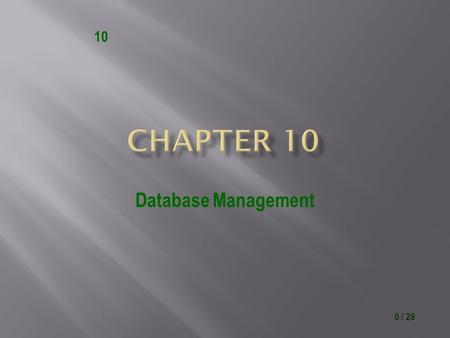 0 / 28 10 Database Management. 1 / 28 10 Identify file maintenance techniques Discuss the terms character, field, record, and table Describe characteristics.
