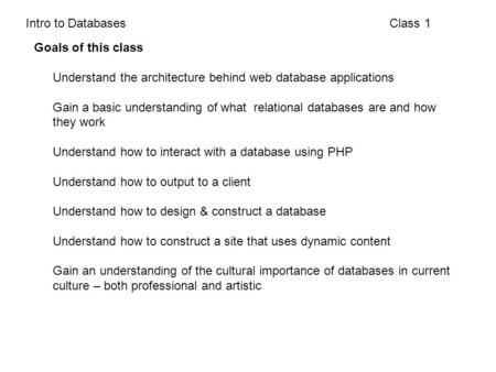 Class 1Intro to Databases Goals of this class Understand the architecture behind web database applications Gain a basic understanding of what relational.