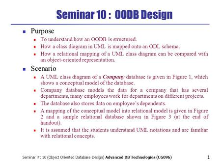 Seminar #: 10 (Object Oriented Database Design) Advanced DB Technologies (CG096) 1 Seminar 10 : OODB Design Purpose To understand how an OODB is structured.