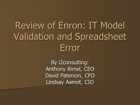 Review of Enron: IT Model Validation and Spreadsheet Error By i2consulting: Anthony Rimel, CEO David Paterson, CFO Lindsay Aamot, CIO.
