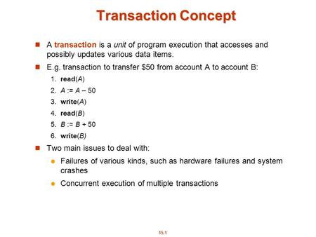 15.1 Transaction Concept A transaction is a unit of program execution that accesses and possibly updates various data items. E.g. transaction to transfer.