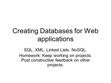 Creating Databases for Web applications SQL. XML. Linked Lists. NoSQL. Homework: Keep working on projects. Post constructive feedback on other projects.