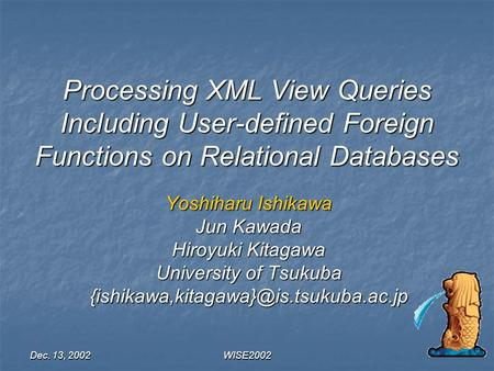 Dec. 13, 2002 WISE2002 Processing XML View Queries Including User-defined Foreign Functions on Relational Databases Yoshiharu Ishikawa Jun Kawada Hiroyuki.