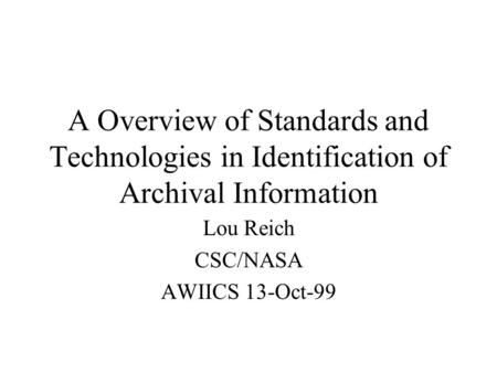 A Overview of Standards and Technologies in Identification of Archival Information Lou Reich CSC/NASA AWIICS 13-Oct-99.