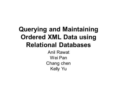 Querying and Maintaining Ordered XML Data using Relational Databases Anil Rawat Wei Pan Chang chen Kelly Yu.
