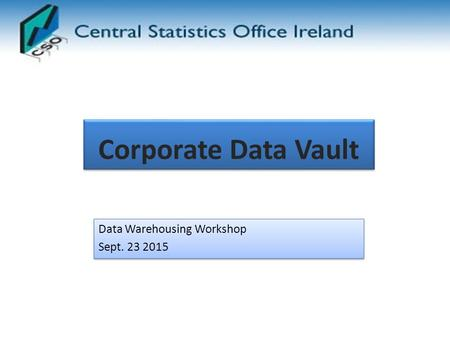 Corporate Data Vault Data Warehousing Workshop Sept. 23 2015 Data Warehousing Workshop Sept. 23 2015.