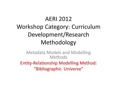 "AERI 2012 Workshop Category: Curriculum Development/Research Methodology Metadata Models and Modelling Methods Entity-Relationship Modelling Method: ""Bibliographic."