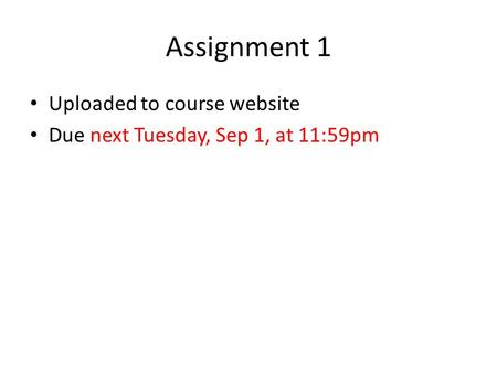 Assignment 1 Uploaded to course website Due next Tuesday, Sep 1, at 11:59pm.