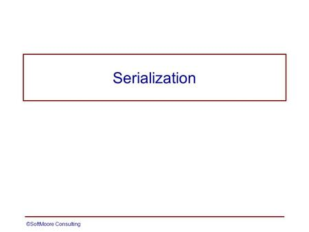 ©SoftMoore ConsultingSlide 1 Serialization. ©SoftMoore ConsultingSlide 2 Serialization Allows objects to be written to a stream Can be used for persistence.