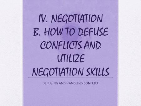 IV. NEGOTIATION B. HOW TO DEFUSE CONFLICTS AND UTILIZE NEGOTIATION SKILLS DEFUSING AND HANDLING CONFLICT.