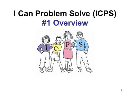 "1 I Can Problem Solve (ICPS) #1 Overview. 2 Goal of ICPS To teach children thinking skills that can be used to help resolve or prevent ""people"" problems."