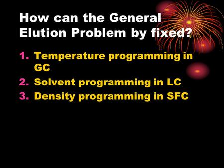 How can the General Elution Problem by fixed? 1.Temperature programming in GC 2.Solvent programming in LC 3.Density programming in SFC.