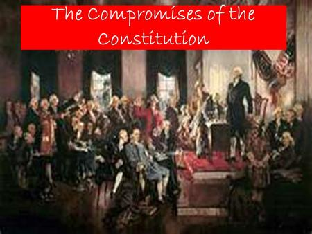 The Compromises of the Constitution. Pair Share Describe a time in your life when it was beneficial to compromise with someone else.